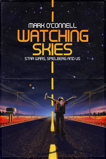 WATCHING SKIES - STAR WARS, SPIELBERG AND US - by Mark O'Connell - The History Press - Summer 2018 small.jpg